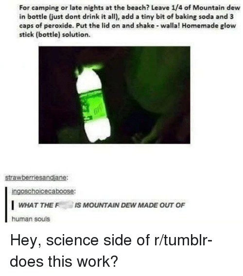 Soda, Tumblr, and Mountain Dew: For camping or late nights at the beach? Leave 1/4 of Mountain dew  in bottle (just dont drink it all), add a tiny bit of baking soda and 3  caps of peroxide. Put the lid on and shake walla! Homemade glow  stick (bottle) solution  strawberriesandiane:  ingoschoicecaboose:  WHAT THE IS MOUNTAIN DEW MADE OUT OF  human souls Hey, science side of r/tumblr- does this work?