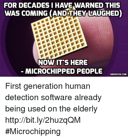 Memes, 🤖, and Software: FOR DECADES I HAVE WARNED THIS  WAS COMING (AND THEY LAUGHED)  NOW ITS HERE  MICROCHIPPED PEOPLE  DAVIDICKE.COM First generation human detection software already being used on the elderly http://bit.ly/2huzqQM #Microchipping