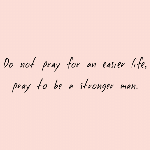 ite: for  Do not  an easiev ite,  pray  to be a stronger  pray  man.