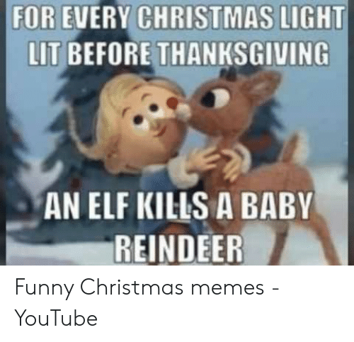 funny christmas memes: FOR EVERY CHRISTMAS LIGHT  LIT BEFORE THANKSGIVING  AN ELF KILS A BABY  REINDEER Funny Christmas memes - YouTube