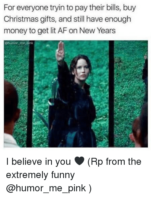 Extremely Funny: For everyone tryin to pay their bills, buy  Christmas gifts, and still have enough  money to get lit AF on New Years  Ohumor mo_pink I believe in you 🖤 (Rp from the extremely funny @humor_me_pink )