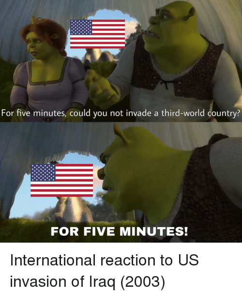 third world: For five minutes, could you not invade a third-world country?  FOR FIVE MINUTES! International reaction to US invasion of Iraq (2003)