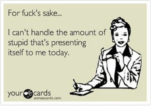 E Cards: For fuck's sake...  I can't handle the amount of  stupid that's presenting  itself to me today.  your  e cards