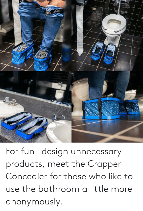 Meet: For fun I design unnecessary products, meet the Crapper Concealer for those who like to use the bathroom a little more anonymously.