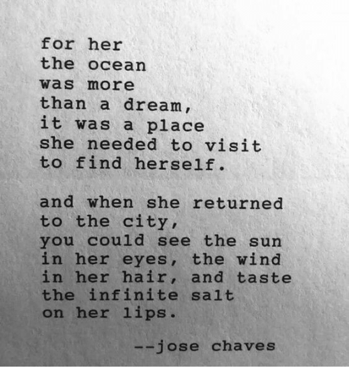 Dream It: for her  the ocean  was more  than a dream,  it was a place  she needed to visit  to find herself.  and when she returned  to the city,  you could see the sun  in her eyes, the wind  in her hair, and taste  the infinite salt  on her lips.  jose chaves