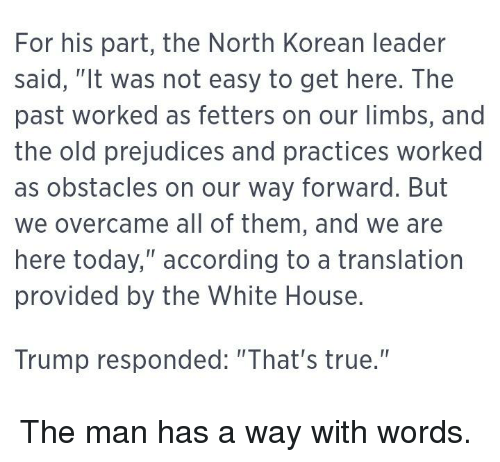 """Funny, True, and White House: For his part, the North Korean leader  said, """"It was not easy to get here. The  past worked as fetters on our limbs, and  the old prejudices and practices worked  as obstacles on our way forward. But  we overcame all of them, and we are  here today,"""" according to a translation  provided by the White House.  Trump responded: """"That's true."""""""