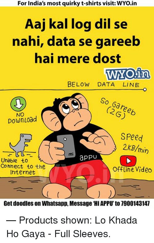 dil se: For India's most quirky t-shirts visit: WYo.in  Aaj kal log dil se  nahi, data se gareeb  hai mere dost  WYOina  BELOW DATA LINE  So (2G)  NO  Down Load  Speed  2 KB/min  appU  Unable to  Connect to the  offline Video  Internet  Get doodles on Whatsapp, Message Hil APPU'to 7900143147  — Products shown: Lo Khada Ho Gaya - Full Sleeves.