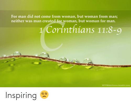 Man Did: For man did not come from woman, but woman from man;  neither was man created for woman,  but woman for man.  1 Corinthians 11:8-9  WTFBible Verse.tumblr.com Inspiring 😒