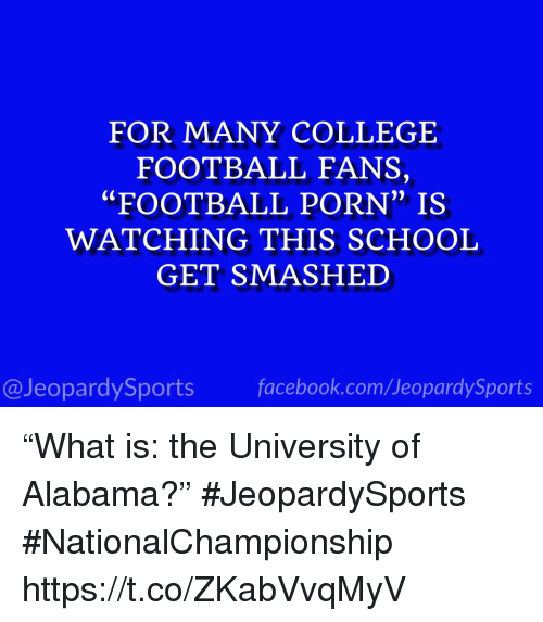 """College football: FOR MANY COLLEGE  FOOTBALL FANS,  """"FOOTBALL PORN"""" IS  WATCHING THIS SCHOOL  GET SMASHED  0)  @JeopardySports facebook.com/JeopardySports """"What is: the University of Alabama?"""" #JeopardySports #NationalChampionship https://t.co/ZKabVvqMyV"""