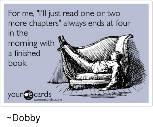 """Books, Memes, and Book: For me, """"I'll just read one or two  more chapters"""" always ends at four  in the  morning with  a finished  book.  your e Cards  some ecards.com ~Dobby"""