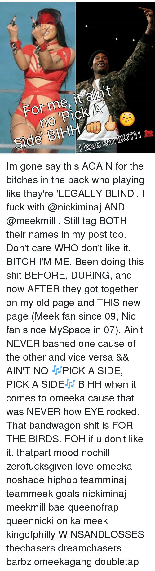 Dreamchasers: For me, it aliln't  no H  Side BIHH Im gone say this AGAIN for the bitches in the back who playing like they're 'LEGALLY BLIND'. I fuck with @nickiminaj AND @meekmill . Still tag BOTH their names in my post too. Don't care WHO don't like it. BITCH I'M ME. Been doing this shit BEFORE, DURING, and now AFTER they got together on my old page and THIS new page (Meek fan since 09, Nic fan since MySpace in 07). Ain't NEVER bashed one cause of the other and vice versa && AIN'T NO 🎶PICK A SIDE, PICK A SIDE🎶 BIHH when it comes to omeeka cause that was NEVER how EYE rocked. That bandwagon shit is FOR THE BIRDS. FOH if u don't like it. thatpart mood nochill zerofucksgiven love omeeka noshade hiphop teamminaj teammeek goals nickiminaj meekmill bae queenofrap queennicki onika meek kingofphilly WINSANDLOSSES thechasers dreamchasers barbz omeekagang doubletap