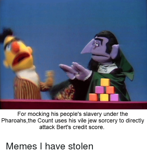 sorcery: For mocking his people's slavery under the  Pharoahs,the Count uses his vile jew sorcery to directly  attack Bert's credit score Memes I have stolen