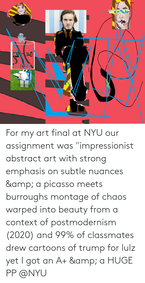 """My Art: For my art final at NYU our assignment was """"impressionist abstract art with strong emphasis on subtle nuances & a picasso meets burroughs montage of chaos warped into beauty from a context of postmodernism (2020) and 99% of classmates drew cartoons of trump for lulz yet I got an A+ & a HUGE PP @NYU"""