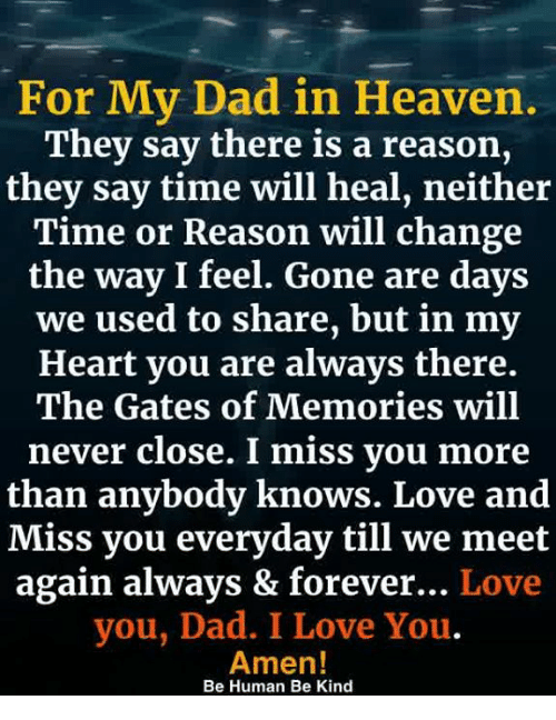 Dad, Heaven, and Love: For My Dad in Heaven.  They say there is a reason,  they say time will heal, neither  Time or Reason will change  the way I feel. Gone are days  we used to share, but in my  Heart you are always there.  The Gates of Memories will  never close. I miss you more  than anybody knows. Love and  iss you everyday till we meet  again always & forever... Love  you, Dad. I Love You.  Amen!  Be Human Be Kind
