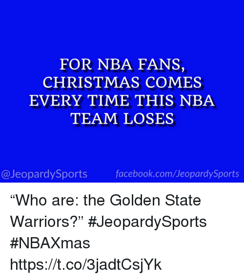 """Golden State Warriors: FOR NBA FANS,  CHRISTMAS COMES  EVERY TIME THIS NBA  TEAM LOSES  @JeopardySports facebook.com/JeopardySports """"Who are: the Golden State Warriors?"""" #JeopardySports #NBAXmas https://t.co/3jadtCsjYk"""