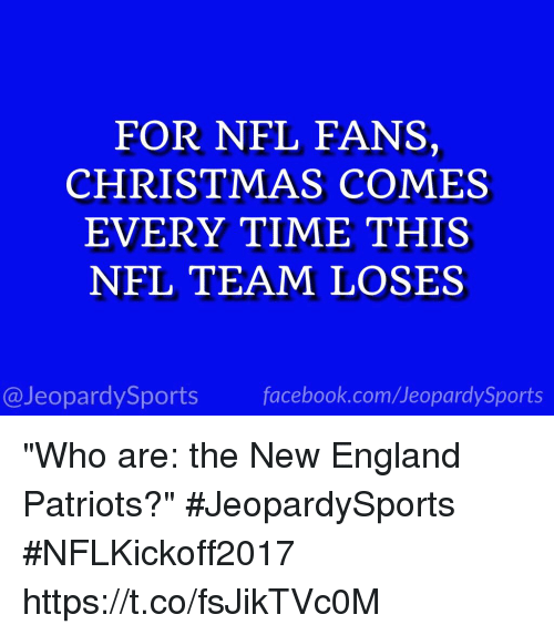 """nfl fans: FOR NFL FANS,  CHRISTMAS COMES  EVERY TIME THIS  NFL TEAM LOSES  @JeopardySports facebook.com/JeopardySports """"Who are: the New England Patriots?"""" #JeopardySports #NFLKickoff2017 https://t.co/fsJikTVc0M"""
