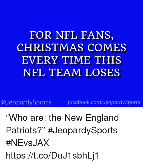 "England Patriots: FOR NFL FANS,  CHRISTMAS COMES  EVERY TIME THIS  NFL TEAM LOSES  @JeopardySports facebook.com/JeopardySports ""Who are: the New England Patriots?"" #JeopardySports #NEvsJAX https://t.co/DuJ1sbhLj1"