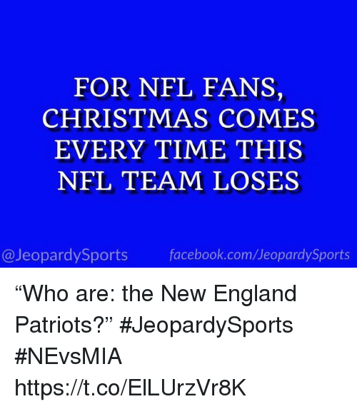 "England Patriots: FOR NFL FANS,  CHRISTMAS COMES  EVERY TIME THIS  NFL TEAM LOSES  @JeopardySports facebook.com/JeopardySports ""Who are: the New England Patriots?"" #JeopardySports #NEvsMIA https://t.co/ElLUrzVr8K"