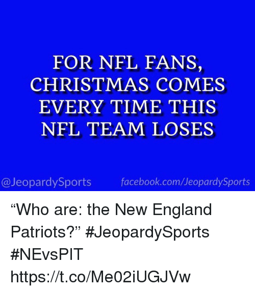 "England Patriots: FOR NFL FANS,  CHRISTMAS COMES  EVERY TIME THIS  NFL TEAM LOSES  @JeopardySports facebook.com/JeopardySports ""Who are: the New England Patriots?"" #JeopardySports #NEvsPIT https://t.co/Me02iUGJVw"