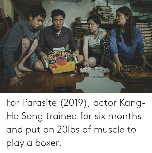 Kang: For Parasite (2019), actor Kang-Ho Song trained for six months and put on 20lbs of muscle to play a boxer.