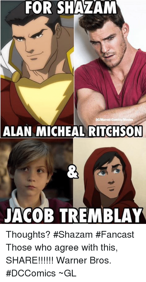 Marvel Comics, Memes, and Shazam: FOR SHAZAM  ALAN DC/Marvel-Comics/Movies  MICHEAL RITCHSON  JACOB TREMBLAY Thoughts? #Shazam #Fancast   Those who agree with this, SHARE!!!!!!   Warner Bros. #DCComics ~GL
