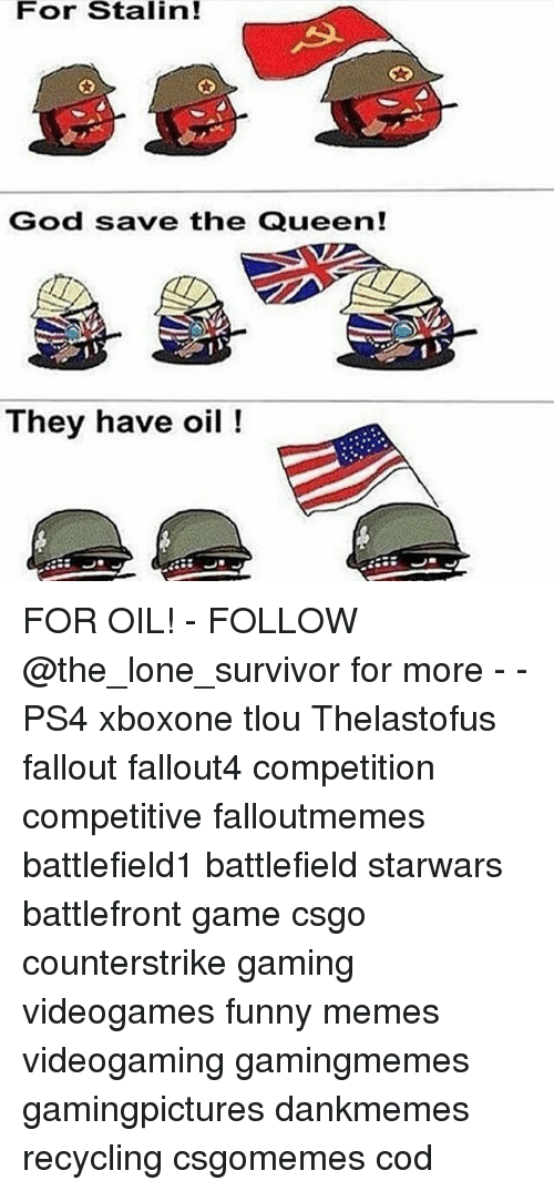Stalinator: For Stalin!  God save the Queen!  They have oil FOR OIL! - FOLLOW @the_lone_survivor for more - - PS4 xboxone tlou Thelastofus fallout fallout4 competition competitive falloutmemes battlefield1 battlefield starwars battlefront game csgo counterstrike gaming videogames funny memes videogaming gamingmemes gamingpictures dankmemes recycling csgomemes cod