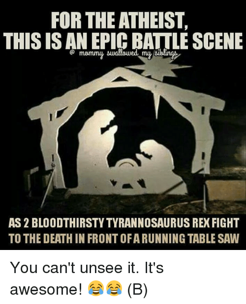 Atheistism: FOR THE ATHEIST,  THIS IS AN EPIC BATTLE SCENE  Aduallowed my Aibling  AS2 BLOODTHIRSTYTYRANNOSAURUS REX FIGHT  TO THE DEATH IN FRONTOFARUNNING TABLE SAW You can't unsee it. It's awesome! 😂😂 (B)
