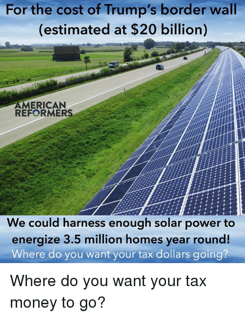 Energized: For the cost of Trump's wall  border (estimated at $20 billion)  AMERICAN  REFORMERS  We could harness enough solar power to  energize 3.5 million homes year round!  Where do you want your tax dollars going? Where do you want your tax money to go?