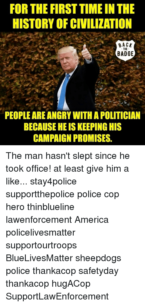 Sheepdog Police: FOR THE FIRST TIME IN THE  HISTORY OF CIVILIZATION  BACK  THE  BADGE  PEOPLE ARE ANGRY WITH APOLITICIAN  BECAUSEHEISKEEPINGHIS  CAMPAIGN PROMISES. The man hasn't slept since he took office! at least give him a like... stay4police supportthepolice police cop hero thinblueline lawenforcement America policelivesmatter supportourtroops BlueLivesMatter sheepdogs police thankacop safetyday thankacop hugACop SupportLawEnforcement