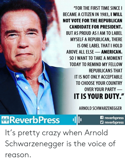 "Arnold Schwarzenegger: ""FOR THE FIRST TIME SINCEI  BECAME A CITIZEN IN 1983, I WILL  NOT VOTE FOR THE REPUBLICAN  CANDIDATE FOR PRESIDENT.  BUT AS PROUD AS I AM TO LABE  MYSELF A REPUBLICAN, THERE  IS ONE LABEL THAT I HOLD  ABOVE ALL ELSE AMERICAN.  SO I WANT TO TAKE A MOMENT  TODAY TO REMIND MY FELLOW  REPUBLICANS THAT  IT IS NOT ONLY ACCEPTABLE  TO CHOOSE YOUR COUNTRY  OVER YOUR PARTY  IT IS YOUR DUTY.""  ARNOLD SCHWARZENEGGER  f reverbpress  ReverbPress reor  reverbpress It's pretty crazy when Arnold Schwarzenegger is the voice of reason."