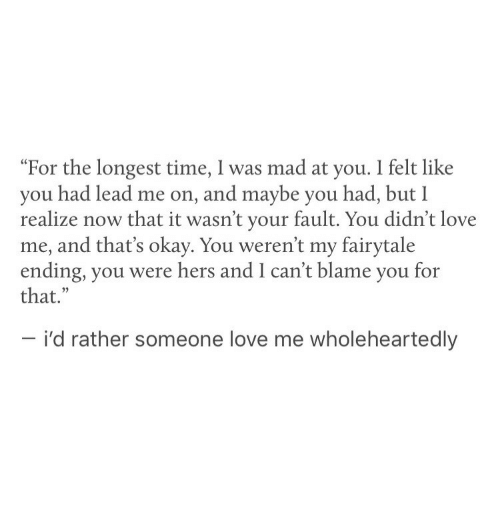"""Love, Okay, and Time: """"For the longest time, I was mad at you. I felt like  you had lead me on, and maybe you had, but I  realize now that it wasn't your fault. You didn't love  me, and that's okay. You weren't my fairytale  ending, you were hers and I can't blame you for  that.""""  - i'd rather someone love me wholeheartedly"""