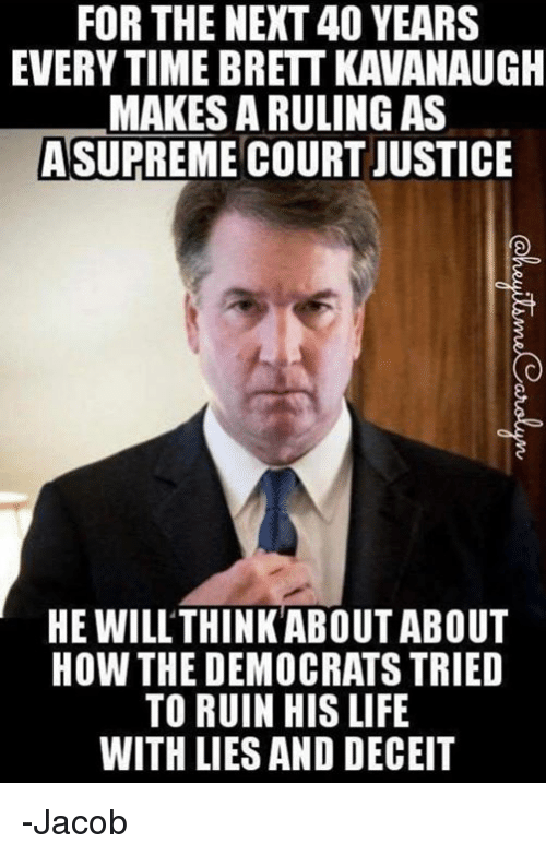 Life, Memes, and Justice: FOR THE NEXT 40 YEARS  EVERY TIME BRETT KAVANAUGH  MAKES A RULING AS  ASUPREME COURT JUSTICE  HE WILL'THINKABOUT ABOUT  HOW THE DEMOCRATS TRIED  TO RUIN HIS LIFE  WITH LIES AND DECEIT -Jacob