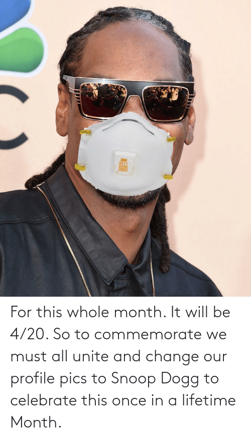 snoop dogg: For this whole month. It will be 4/20. So to commemorate we must all unite and change our profile pics to Snoop Dogg to celebrate this once in a lifetime Month.