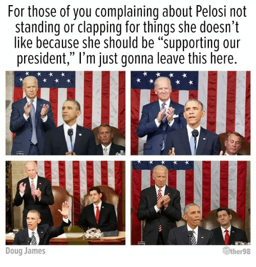 """pelosi: For those of you complaining about Pelosi not  standing or clapping for things she doesn't  like because she should be """"supporting our  president,"""" l'm just gonna leave this here  Doug James  ther98"""