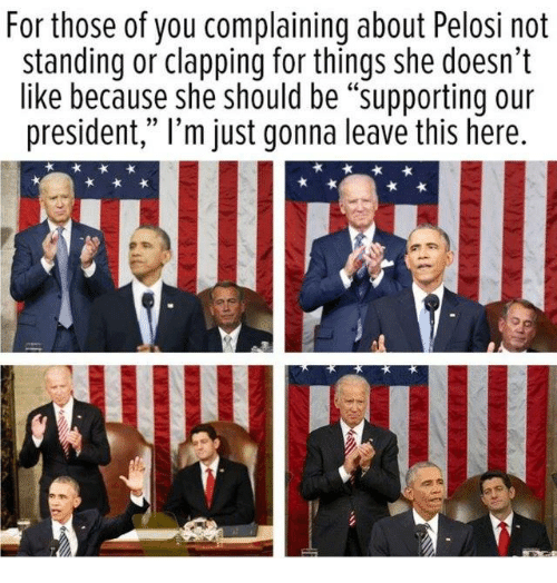 """pelosi: For those of you complaining about Pelosi not  standing or clapping for things she doesn't  like because she should be """"supporting our  president,"""" l'm just gonna leave this here."""