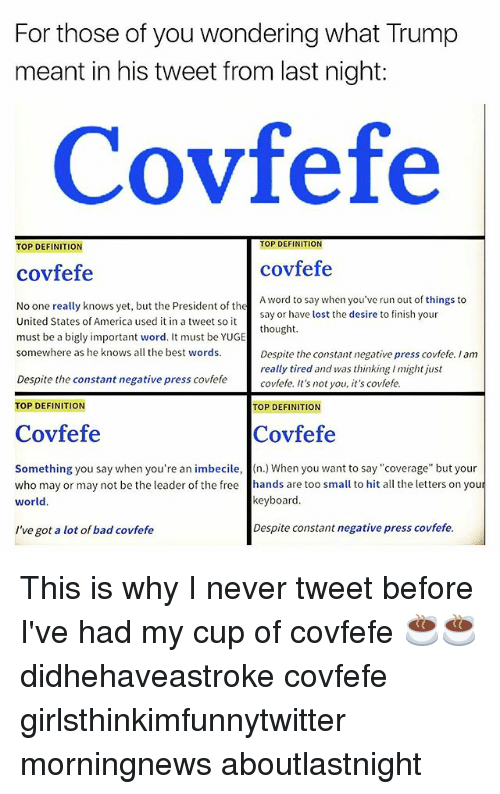 "America, Bad, and Funny: For those of you wondering what Trump  meant in his tweet from last night:  Covfefe  TOP DEFINITION  TOP DEFINITION  covfefe  covfefe  A word to say when you've run out of things to  say or have lost the desire to finish your  thought  ut the President of thesay or have lost the desire to fin  No one really knows yet, but the President of the  United States of America used it in a tweet so it  must be a bigly important word. It must be YUGE  somewhere as he knows all the best words.  Despite the constant negative press covfefe. I am  really tired and was thinking I might just  covfefe. It's not you, it's covfefe  Despite the constant negative press covfefe  TOP DEFINITION  TOP DEFINITION  Covfefe  Covfefe  Something you say when you're an imbecile, (n.) When you want to say""coverage"" but your  who may or may not be the leader of the free hands are too small to hit all the letters on you  world.  keyboard.  I've got a lot of bad covfefe  Despite constant negative press covfefe. This is why I never tweet before I've had my cup of covfefe ☕️☕️ didhehaveastroke covfefe girlsthinkimfunnytwitter morningnews aboutlastnight"