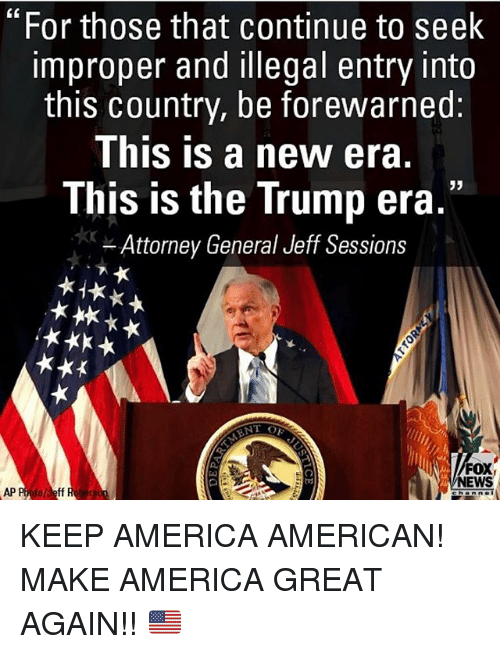 """Improper: """"For those that continue to seek  improper and illegal entry into  this country, be forewarned:  This is a new era.  This is the Trump era.""""  Attorney General Jeff Sessions  FOX  NEWS  AP P  oli eff KEEP AMERICA AMERICAN! MAKE AMERICA GREAT AGAIN!! 🇺🇸"""