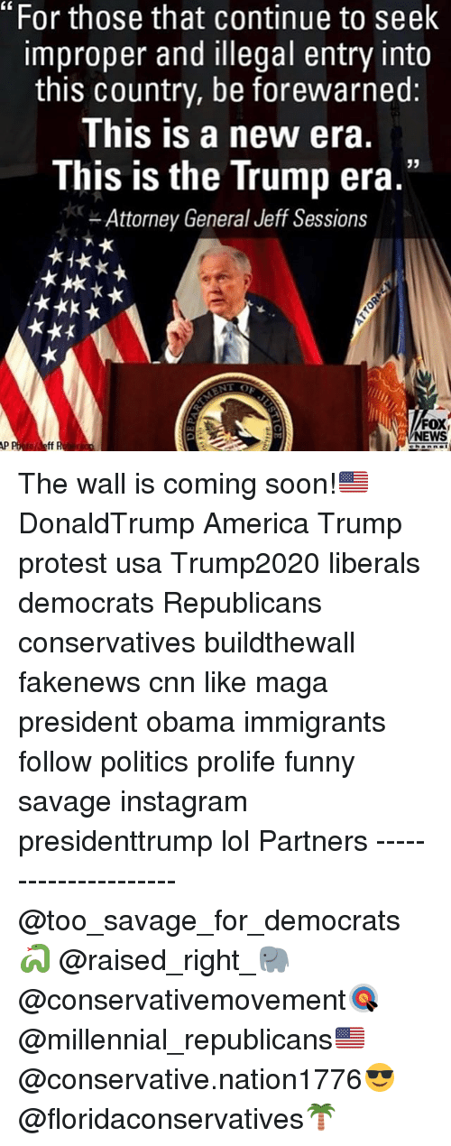 """Improper: """"For those that continue to seek  improper and illegal entry into  this country, be forewarned:  This is a new era.  This is the Trump era.""""  Attorney General Jeff Sessions  FOX  NEWS  to Jeff The wall is coming soon!🇺🇸 DonaldTrump America Trump protest usa Trump2020 liberals democrats Republicans conservatives buildthewall fakenews cnn like maga president obama immigrants follow politics prolife funny savage instagram presidenttrump lol Partners --------------------- @too_savage_for_democrats🐍 @raised_right_🐘 @conservativemovement🎯 @millennial_republicans🇺🇸 @conservative.nation1776😎 @floridaconservatives🌴"""