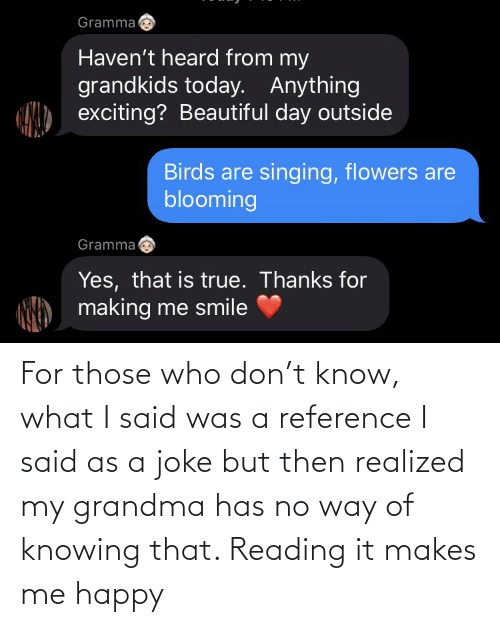 Makes Me: For those who don't know, what I said was a reference I said as a joke but then realized my grandma has no way of knowing that. Reading it makes me happy