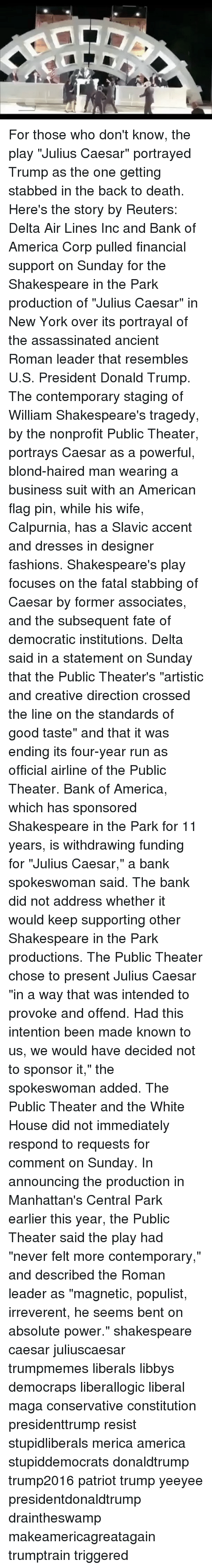 """America, Donald Trump, and New York: For those who don't know, the play """"Julius Caesar"""" portrayed Trump as the one getting stabbed in the back to death. Here's the story by Reuters: Delta Air Lines Inc and Bank of America Corp pulled financial support on Sunday for the Shakespeare in the Park production of """"Julius Caesar"""" in New York over its portrayal of the assassinated ancient Roman leader that resembles U.S. President Donald Trump. The contemporary staging of William Shakespeare's tragedy, by the nonprofit Public Theater, portrays Caesar as a powerful, blond-haired man wearing a business suit with an American flag pin, while his wife, Calpurnia, has a Slavic accent and dresses in designer fashions. Shakespeare's play focuses on the fatal stabbing of Caesar by former associates, and the subsequent fate of democratic institutions. Delta said in a statement on Sunday that the Public Theater's """"artistic and creative direction crossed the line on the standards of good taste"""" and that it was ending its four-year run as official airline of the Public Theater. Bank of America, which has sponsored Shakespeare in the Park for 11 years, is withdrawing funding for """"Julius Caesar,"""" a bank spokeswoman said. The bank did not address whether it would keep supporting other Shakespeare in the Park productions. The Public Theater chose to present Julius Caesar """"in a way that was intended to provoke and offend. Had this intention been made known to us, we would have decided not to sponsor it,"""" the spokeswoman added. The Public Theater and the White House did not immediately respond to requests for comment on Sunday. In announcing the production in Manhattan's Central Park earlier this year, the Public Theater said the play had """"never felt more contemporary,"""" and described the Roman leader as """"magnetic, populist, irreverent, he seems bent on absolute power."""" shakespeare caesar juliuscaesar trumpmemes liberals libbys democraps liberallogic liberal maga conservative constitution presi"""