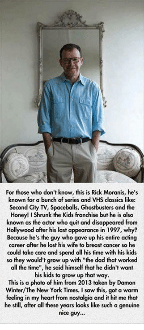 """Spaceball: For those who don't know, this is Rick Moranis, he's  known for a bunch of series and VHS classics like:  Second City TV, Spaceballs, Ghostbusters and the  Honey!IShrunk the Kids franchise but he is also  known as the actor who quit and disappeared from  Hollywood after his last appearance in 1997, why?  Because he's the guy who gave up his entire acting  career after he lost his wife to breast cancer so he  could take care and spend all his time with his kids  so they would't grow up with """"the dad that worked  all the time"""", he said himself that he didn't want  his kids to grow up that way.  This is a photo of him from 2013 taken by Damon  New York Times. a feeling in my heart from nostalgia and it hit me that  he still, after all these years looks like such a genuine  nice guy..."""