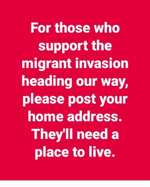 Memes, Home, and Live: For those who  support the  migrant invasion  heading our way,  please post your  home address.  They'll need a  place to live.