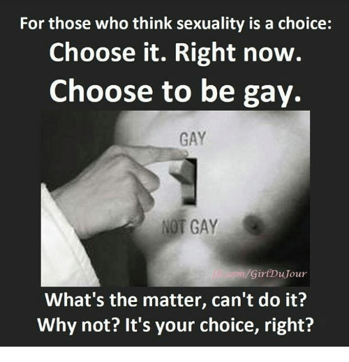 Cant Do It: For those who think sexuality is a choice:  Choose it. Right now.  Choose to be gay.  GAY  NOT GAY  Gir(DuJour  What's the matter, can't do it?  Why not? It's your choice, right?