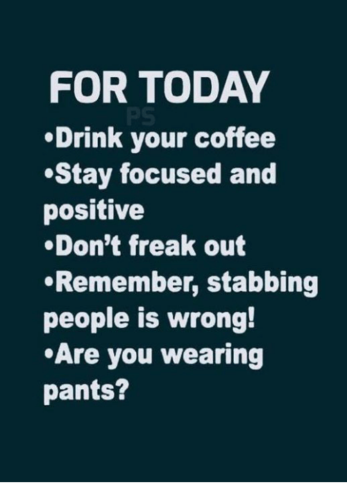 stabbing: FOR TODAY  Drink your coffee  Stay focused and  positive  .Don't freak out  Remember, stabbing  people is wrong!  Are you wearing  pants?