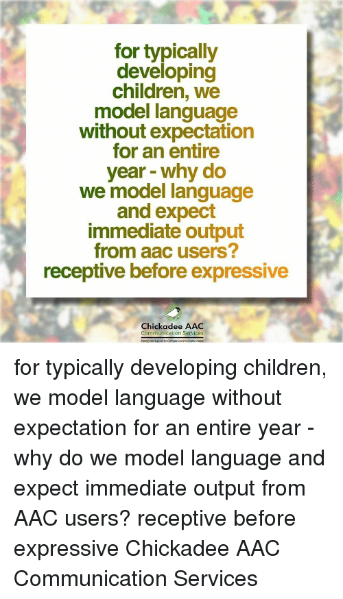 aac: for typically  developing  children, we  model language  without expectation  for an entire  year - why do  we model language  and expect  immediate output  from aac users?  receptive before expressive  Chickadee AAC  Communication Services  anihg and Sucport for Complex Communicotion Noec for typically developing children, we model language without expectation for an entire year - why do we model language and expect immediate output from AAC users? receptive before expressive Chickadee AAC Communication Services