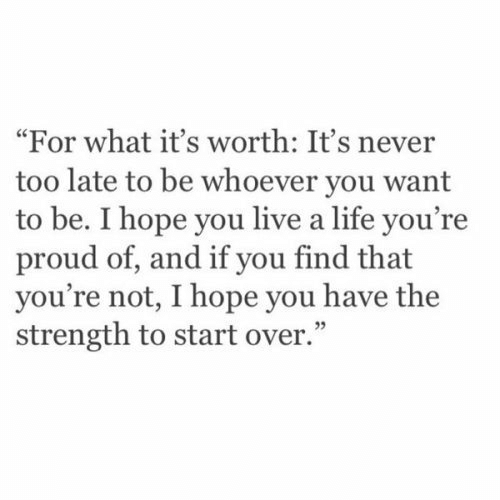 "Life, Live, and Proud: ""For what it's worth: It's never  too late to be whoever you want  to be. I hope you live a life you're  proud of, and if you find that  you're not, I hope you have the  strength to start over."""