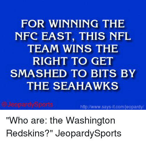 "washington redskins: FOR WINNING THE  NFC EAST, THIS NFL  TEAM WINS THE  RIGHT TO GET  SMASHED TO BITS BY  THE SEAHAWKS  http Jwww.says it.com/jeopardy/ ""Who are: the Washington Redskins?"" JeopardySports"