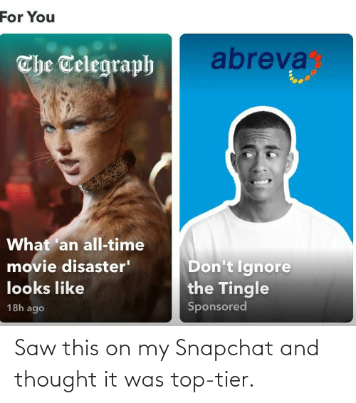 Telegraph: For You  abreva  The Telegraph  What 'an all-time  Don't Ignore  the Tingle  movie disaster'  looks like  Sponsored  18h ago Saw this on my Snapchat and thought it was top-tier.