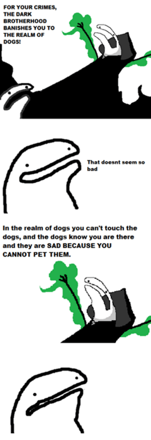 banishes: FOR YOUR CRIMES  THE DARK  BROTHERHOOD  BANISHES YOU TO  THE REALM oF  DOGS!  That doesnt seem so  In the realm of dogs you can't touch the  dogs, and the dogs know you are there  and they are SAD BECAUSE YOU  CANNOT PET THEM.