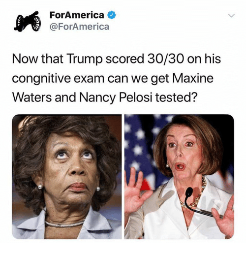 Maxine: ForAmerica  @ForAmerica  Now that Trump scored 30/30 on his  congnitive exam can we get Maxine  Waters and Nancy Pelosi tested?